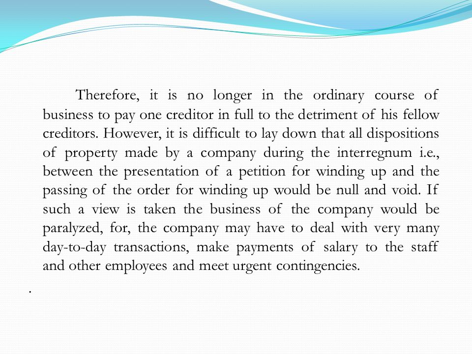 Therefore, it is no longer in the ordinary course of business to pay one creditor in full to the detriment of his fellow creditors.