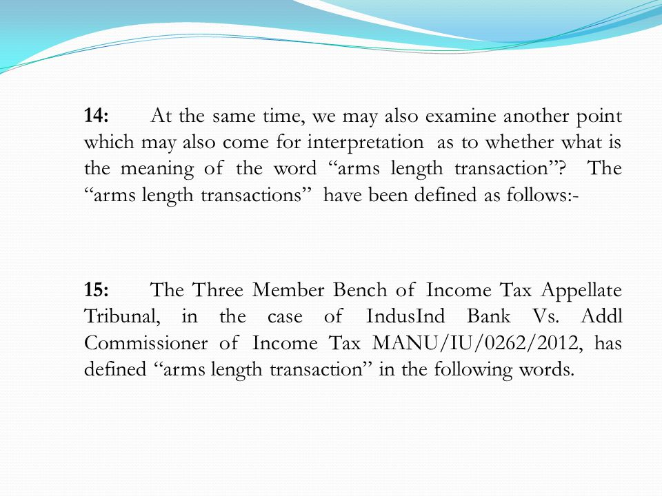 14:At the same time, we may also examine another point which may also come for interpretation as to whether what is the meaning of the word arms length transaction .