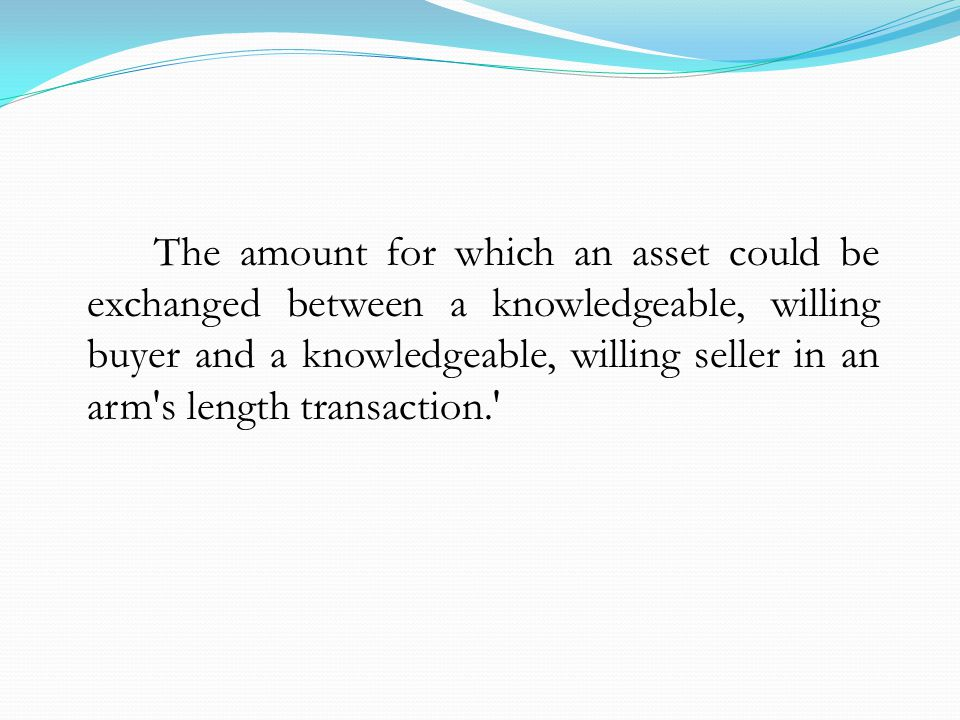 The amount for which an asset could be exchanged between a knowledgeable, willing buyer and a knowledgeable, willing seller in an arm s length transaction.