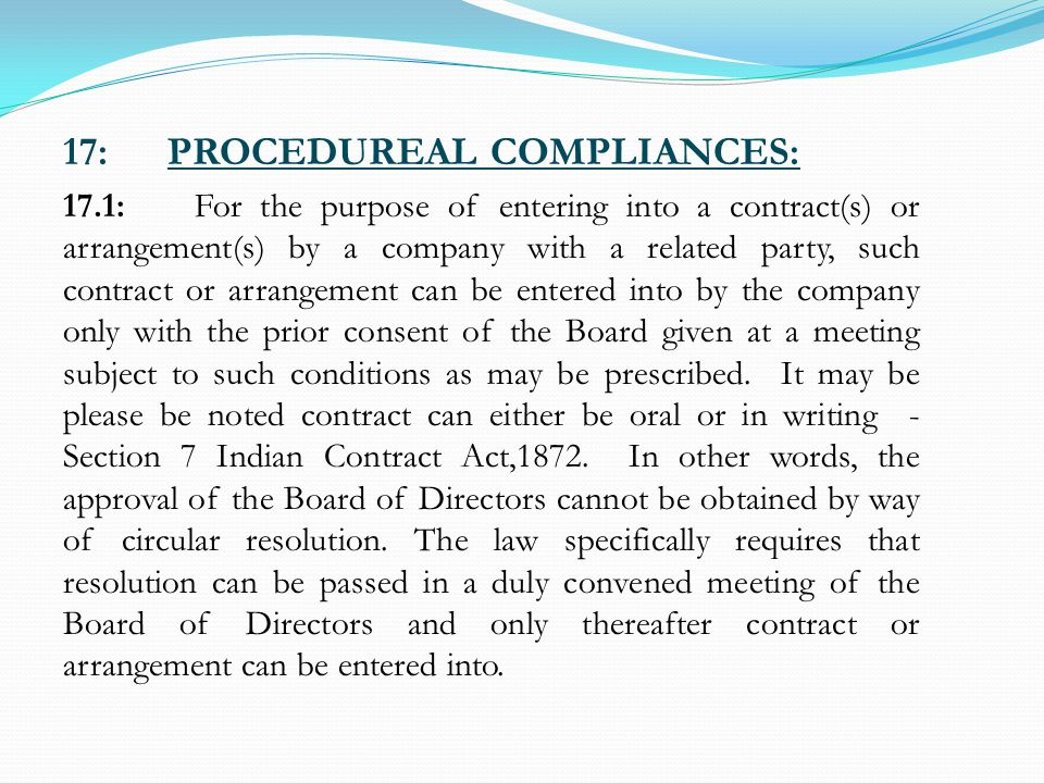 17:PROCEDUREAL COMPLIANCES: 17.1: For the purpose of entering into a contract(s) or arrangement(s) by a company with a related party, such contract or arrangement can be entered into by the company only with the prior consent of the Board given at a meeting subject to such conditions as may be prescribed.