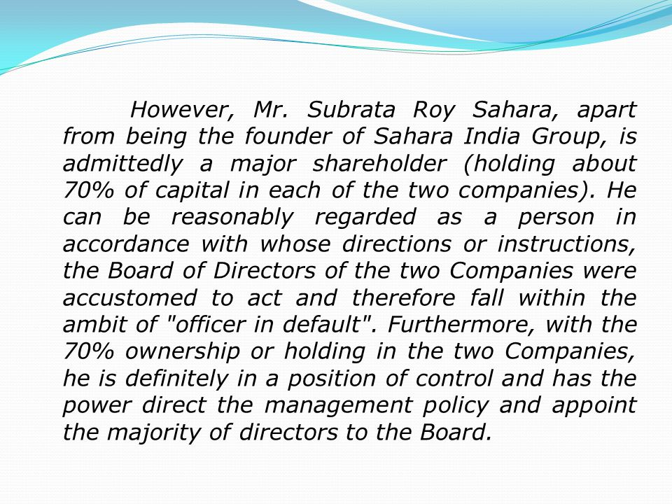 However, Mr. Subrata Roy Sahara, apart from being the founder of Sahara India Group, is admittedly a major shareholder (holding about 70% of capital i