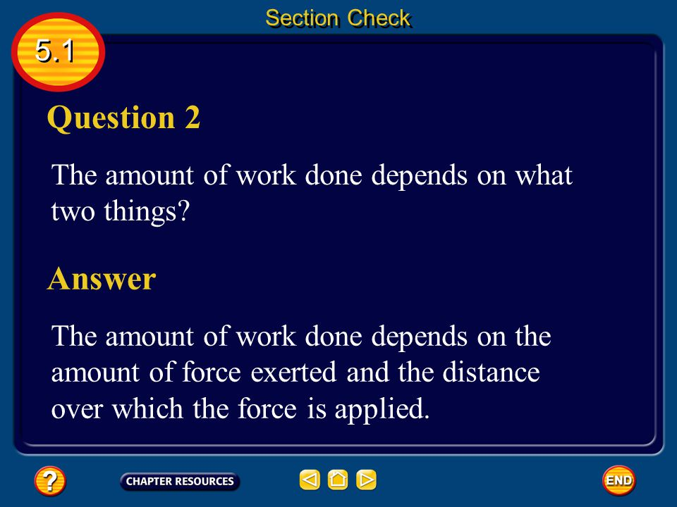 5.1 Section Check Answer The answer is D. In order for work to be done, the applied force must make the object move in the same direction as the appli