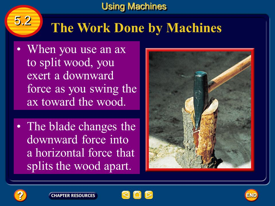 Changing Direction Some machines change the direction of the force you apply. The wedge-shaped blade of an ax is one example. Using Machines 5.2