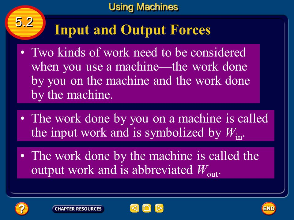 Two forces are involved when a machine is used to do work. Input and Output Forces input force - The force that is applied to the machine. F in output