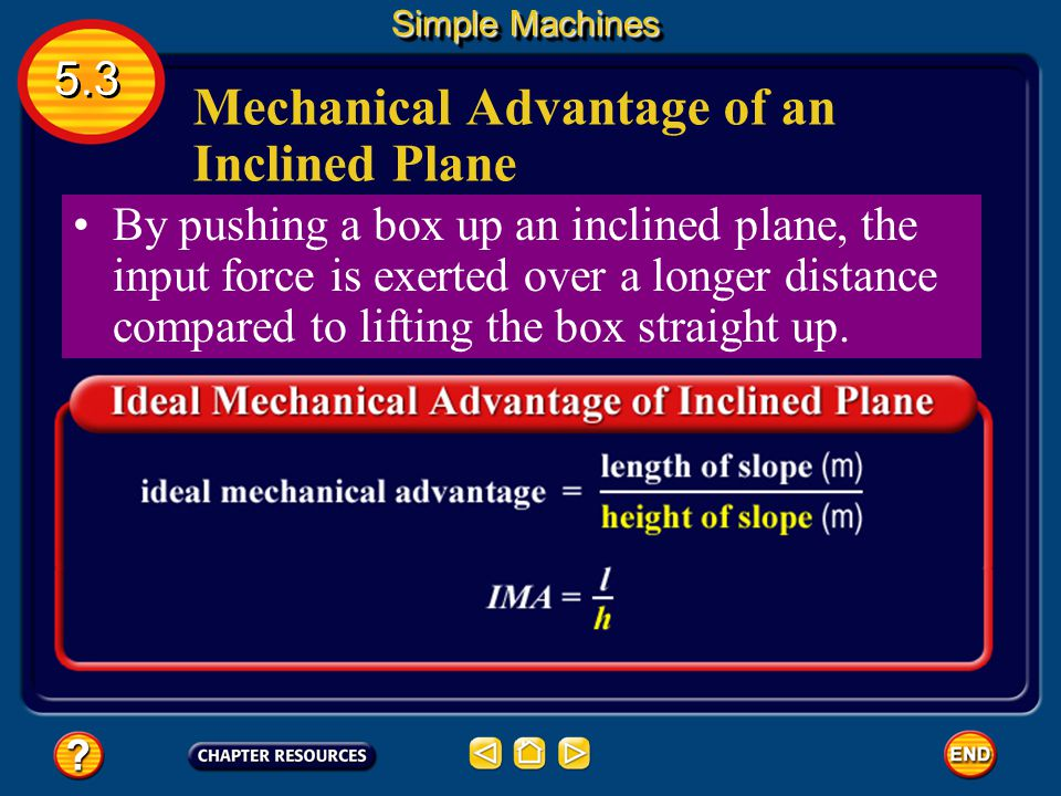 Inclined Planes inclined plane A sloping surface, that reduces the amount of force required to do work Simple Machines 5.3