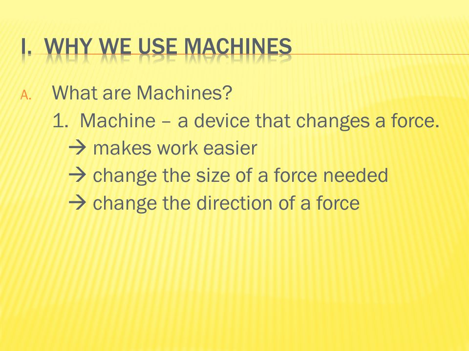 A. What are Machines. 1. Machine – a device that changes a force.