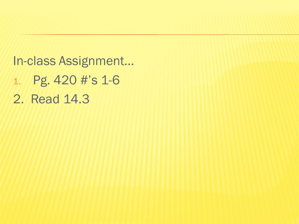 In-class Assignment… 1. Pg. 420 #'s 1-6 2. Read 14.3