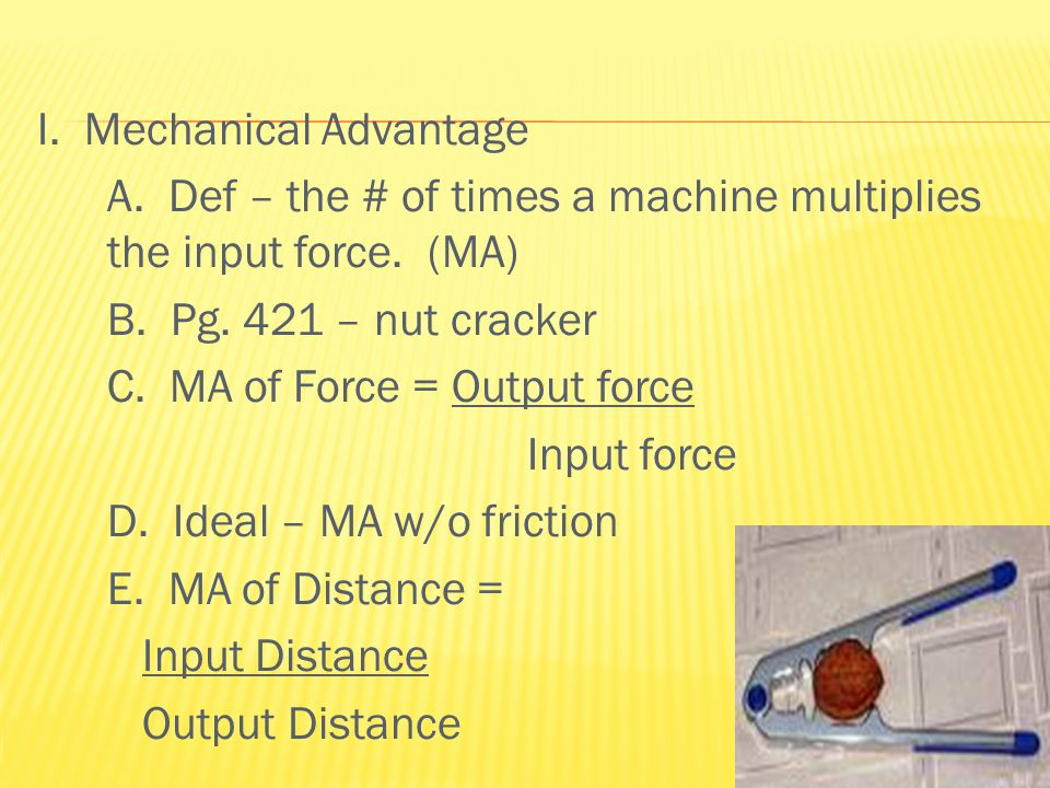 I. Mechanical Advantage A. Def – the # of times a machine multiplies the input force.