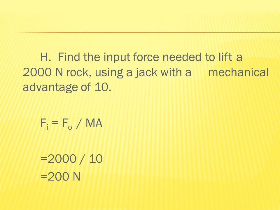 H. Find the input force needed to lift a 2000 N rock, using a jack with a mechanical advantage of 10. F i = F o / MA =2000 / 10 =200 N