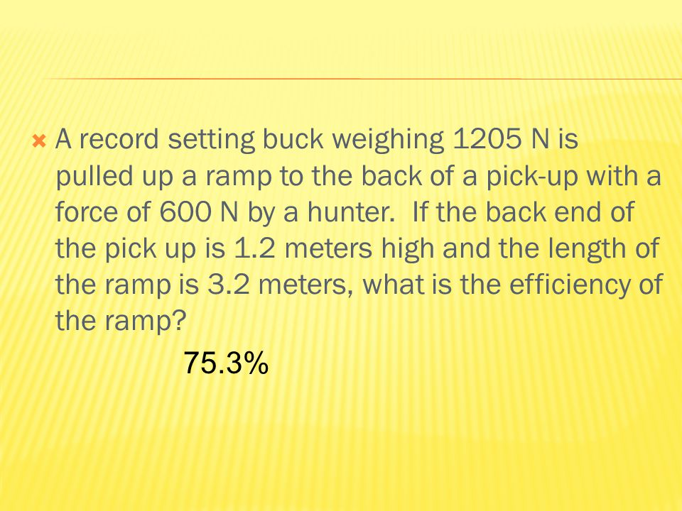  A record setting buck weighing 1205 N is pulled up a ramp to the back of a pick-up with a force of 600 N by a hunter.