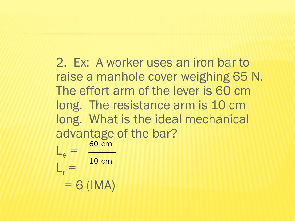 2. Ex: A worker uses an iron bar to raise a manhole cover weighing 65 N.