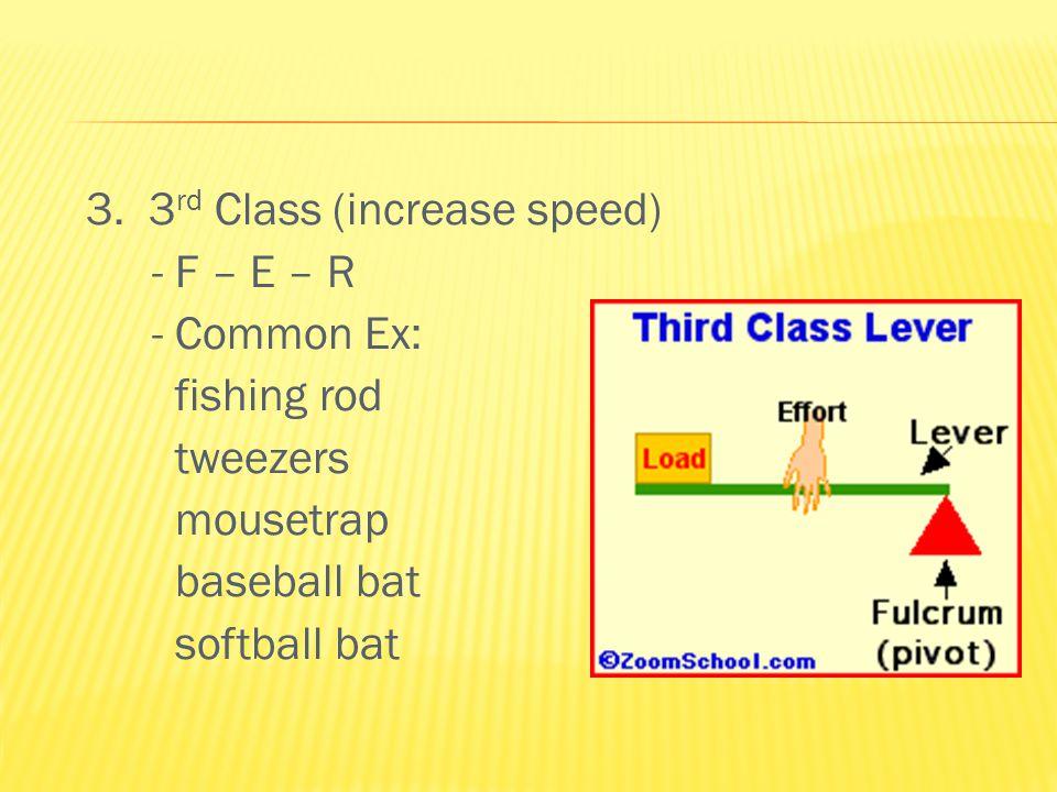 3. 3 rd Class (increase speed) - F – E – R - Common Ex: fishing rod tweezers mousetrap baseball bat softball bat