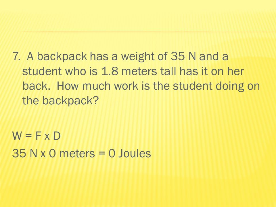 7. A backpack has a weight of 35 N and a student who is 1.8 meters tall has it on her back.