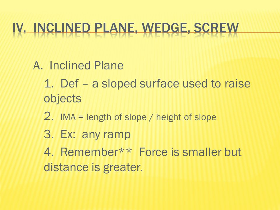 A. Inclined Plane 1. Def – a sloped surface used to raise objects 2.