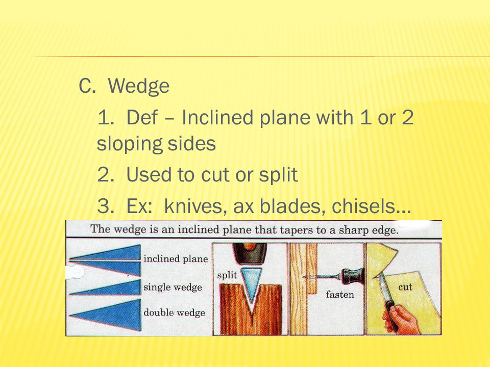 C. Wedge 1. Def – Inclined plane with 1 or 2 sloping sides 2.