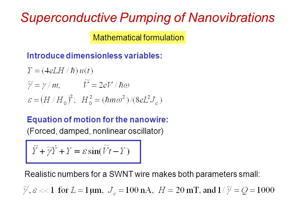 Superconductive Pumping of Nanovibrations Mathematical formulation Introduce dimensionless variables: Equation of motion for the nanowire: (Forced, damped, nonlinear oscillator) Realistic numbers for a SWNT wire makes both parameters small: