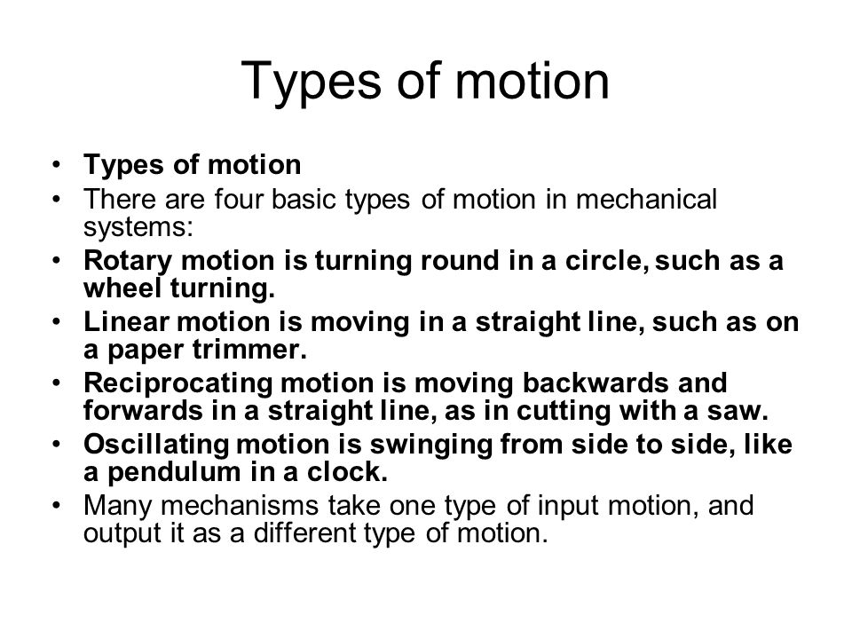 Types of motion There are four basic types of motion in mechanical systems: Rotary motion is turning round in a circle, such as a wheel turning.