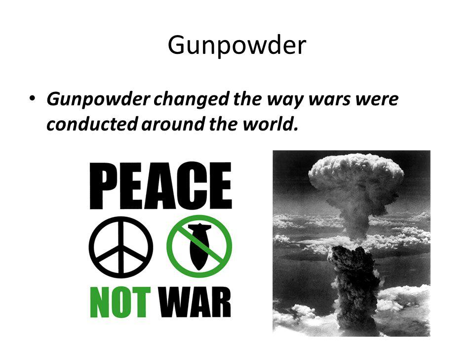 Gunpowder Gunpowder changed the way wars were conducted around the world.