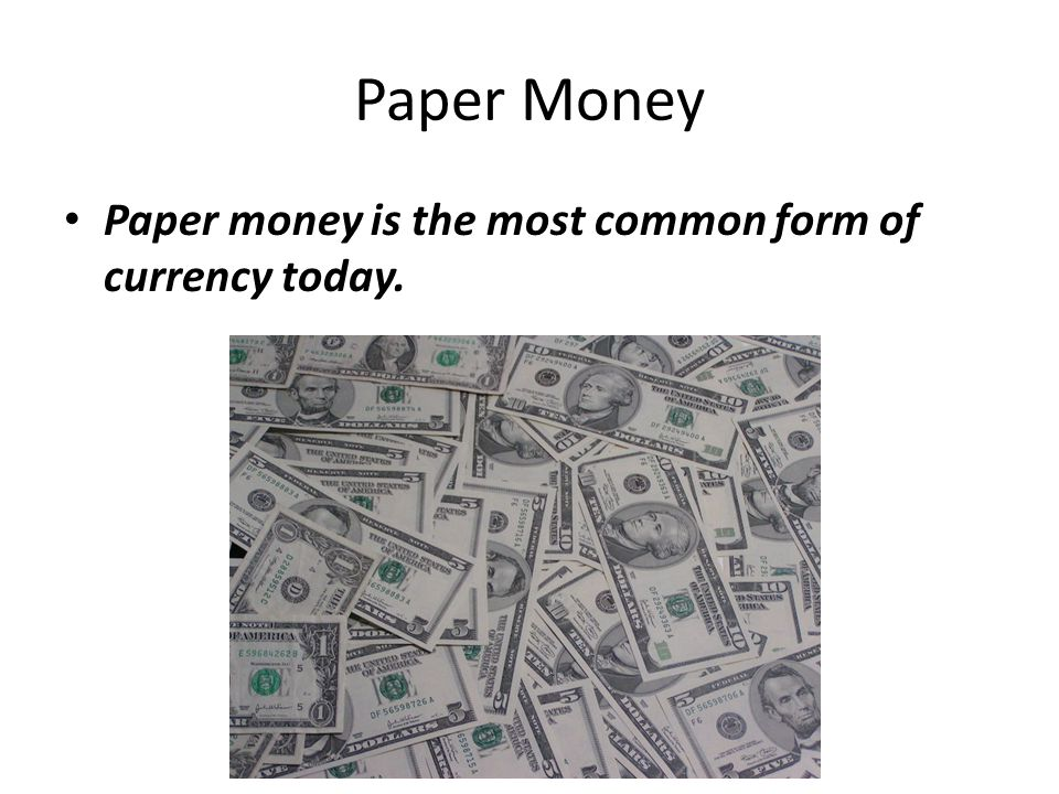 Paper Money Paper money is the most common form of currency today.