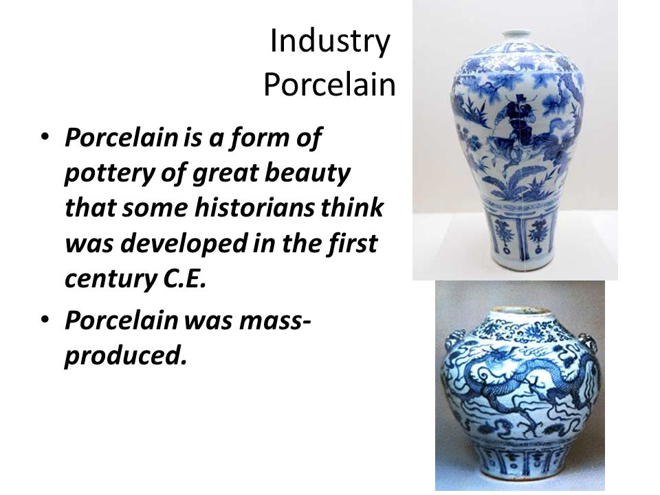 Industry Porcelain Porcelain is a form of pottery of great beauty that some historians think was developed in the first century C.E.