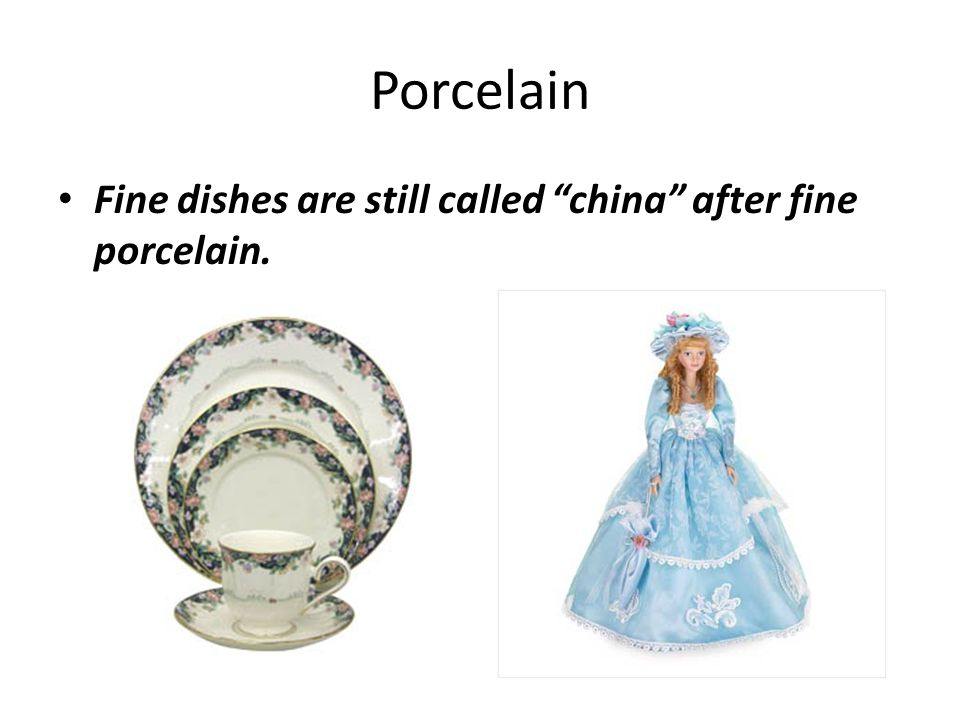 Porcelain Fine dishes are still called china after fine porcelain.