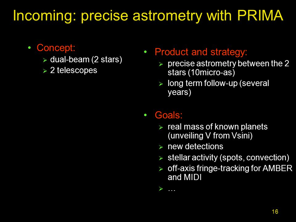 16 Incoming: precise astrometry with PRIMA Product and strategy:  precise astrometry between the 2 stars (10micro-as)  long term follow-up (several years) Goals:  real mass of known planets (unveiling V from Vsini)  new detections  stellar activity (spots, convection)  off-axis fringe-tracking for AMBER and MIDI  … Concept:  dual-beam (2 stars)  2 telescopes