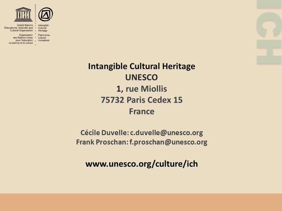 ICH Intangible Cultural Heritage UNESCO 1, rue Miollis 75732 Paris Cedex 15 France Cécile Duvelle: c.duvelle@unesco.org Frank Proschan: f.proschan@une