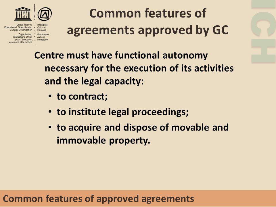 ICH Common features of agreements approved by GC Centre must have functional autonomy necessary for the execution of its activities and the legal capacity: to contract; to institute legal proceedings; to acquire and dispose of movable and immovable property.