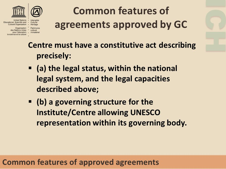 ICH Common features of agreements approved by GC Centre must have a constitutive act describing precisely:  (a) the legal status, within the national legal system, and the legal capacities described above;  (b) a governing structure for the Institute/Centre allowing UNESCO representation within its governing body.