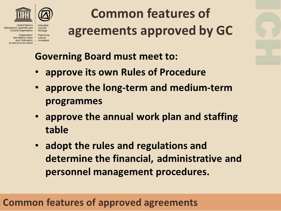 ICH Common features of agreements approved by GC Governing Board must meet to: approve its own Rules of Procedure approve the long-term and medium-term programmes approve the annual work plan and staffing table adopt the rules and regulations and determine the financial, administrative and personnel management procedures.