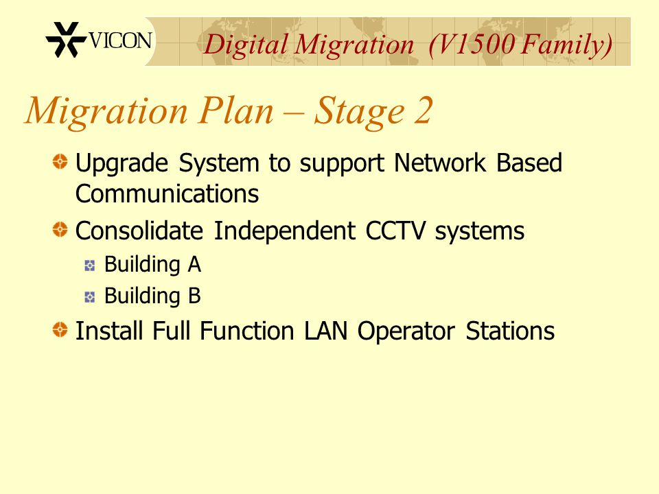 Digital Migration (V1500 Family) Migration Plan – Stage 2 Upgrade System to support Network Based Communications Consolidate Independent CCTV systems