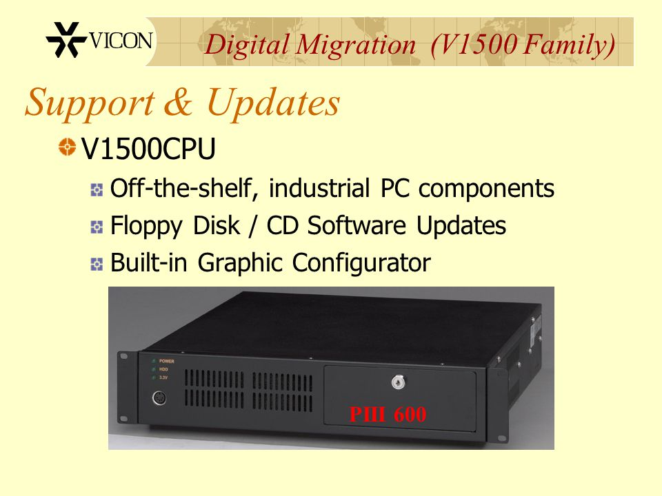 Digital Migration (V1500 Family) Support & Updates V1500CPU Off-the-shelf, industrial PC components Floppy Disk / CD Software Updates Built-in Graphic
