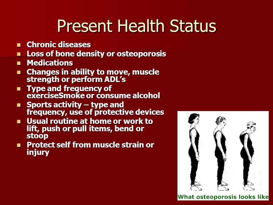 Present Health Status Chronic diseases Chronic diseases Loss of bone density or osteoporosis Loss of bone density or osteoporosis Medications Medications Changes in ability to move, muscle strength or perform ADL's Changes in ability to move, muscle strength or perform ADL's Type and frequency of exerciseSmoke or consume alcohol Type and frequency of exerciseSmoke or consume alcohol Sports activity – type and frequency, use of protective devices Sports activity – type and frequency, use of protective devices Usual routine at home or work to lift, push or pull items, bend or stoop Usual routine at home or work to lift, push or pull items, bend or stoop Protect self from muscle strain or injury Protect self from muscle strain or injury