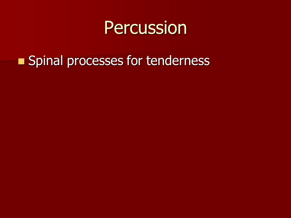 Percussion Spinal processes for tenderness Spinal processes for tenderness