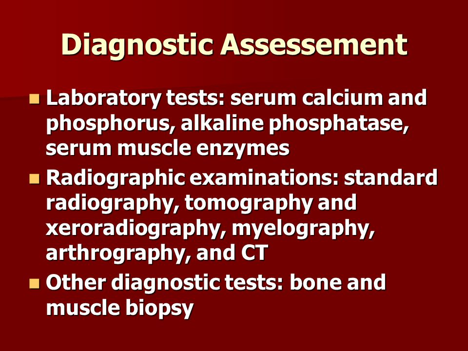 Diagnostic Assessement Laboratory tests: serum calcium and phosphorus, alkaline phosphatase, serum muscle enzymes Laboratory tests: serum calcium and phosphorus, alkaline phosphatase, serum muscle enzymes Radiographic examinations: standard radiography, tomography and xeroradiography, myelography, arthrography, and CT Radiographic examinations: standard radiography, tomography and xeroradiography, myelography, arthrography, and CT Other diagnostic tests: bone and muscle biopsy Other diagnostic tests: bone and muscle biopsy