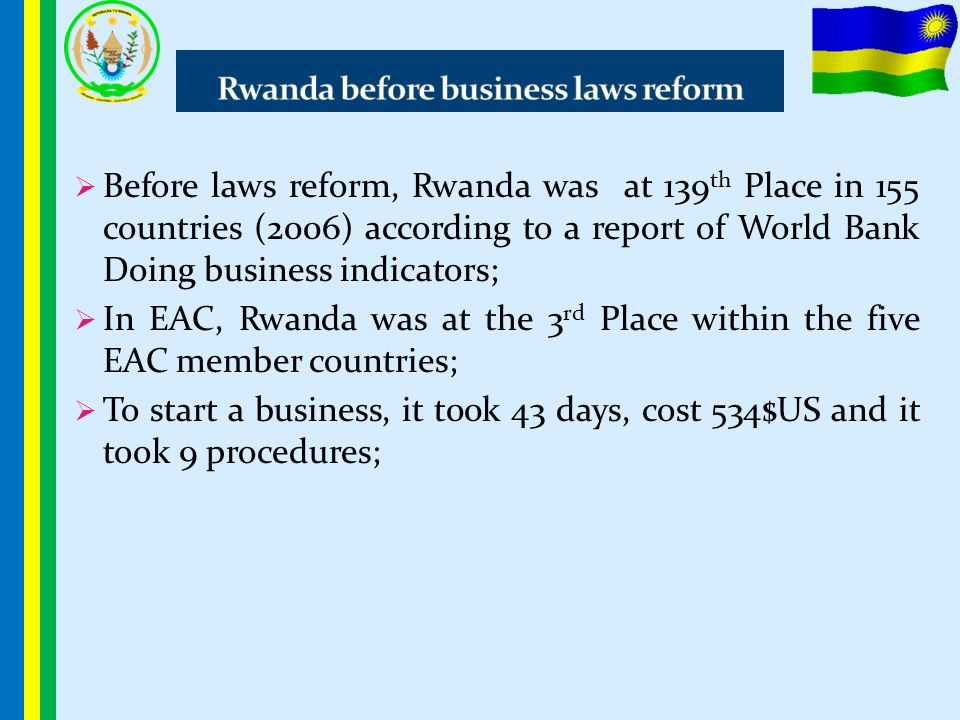  Before laws reform, Rwanda was at 139 th Place in 155 countries (2006) according to a report of World Bank Doing business indicators;  In EAC, Rwan