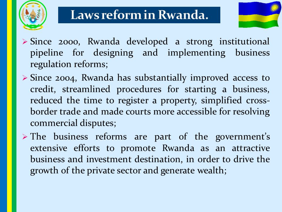  Since 2000, Rwanda developed a strong institutional pipeline for designing and implementing business regulation reforms;  Since 2004, Rwanda has su