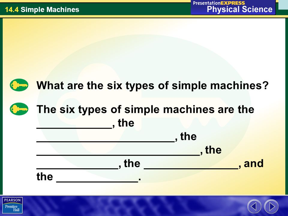 14.4 Simple Machines What are the six types of simple machines? The six types of simple machines are the ____________, the ______________________, the