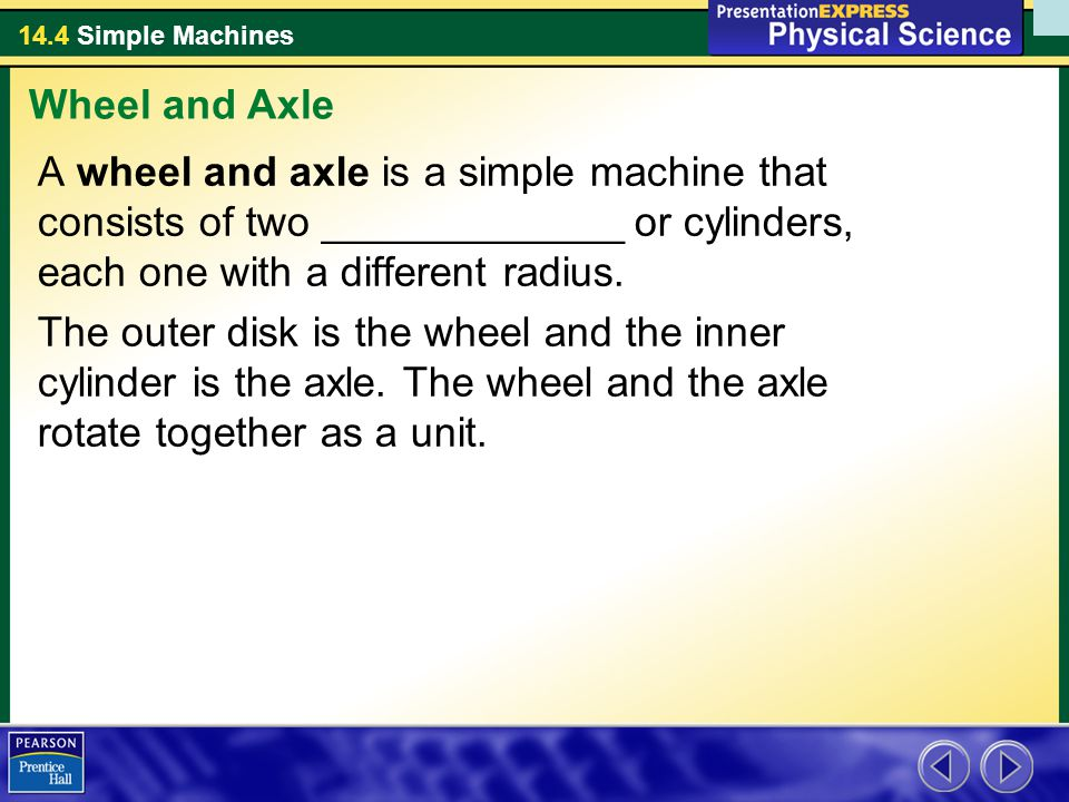 14.4 Simple Machines A wheel and axle is a simple machine that consists of two _____________ or cylinders, each one with a different radius. The outer