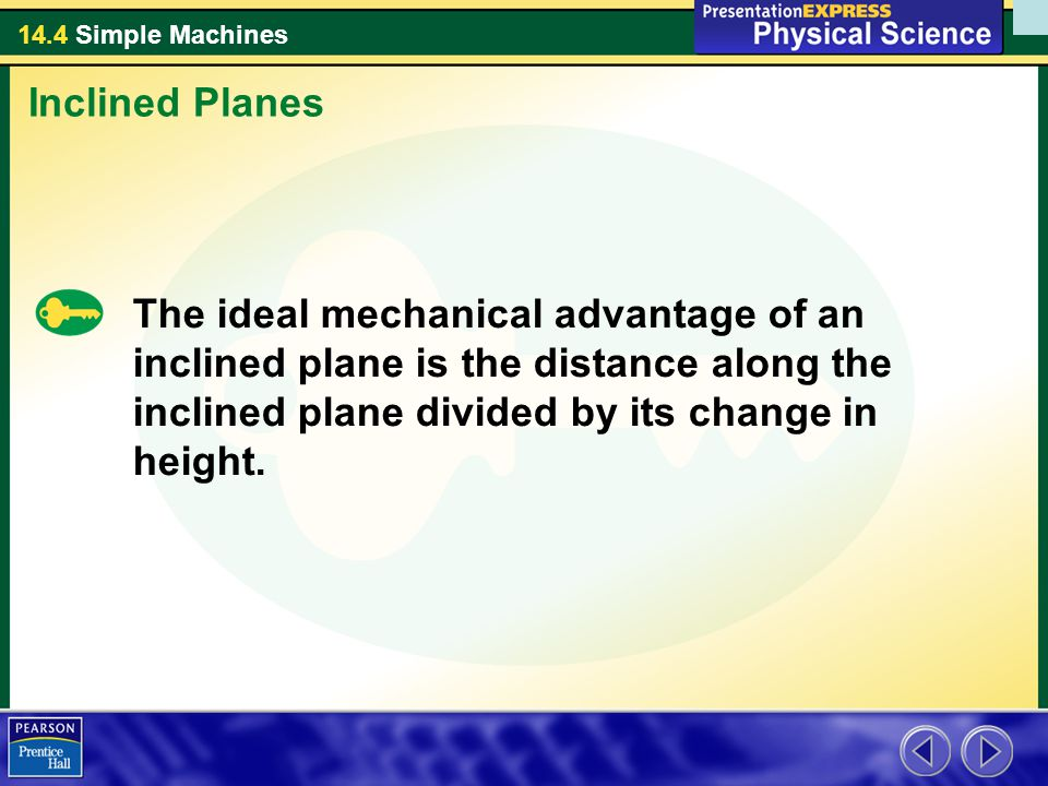 14.4 Simple Machines The ideal mechanical advantage of an inclined plane is the distance along the inclined plane divided by its change in height. Inc