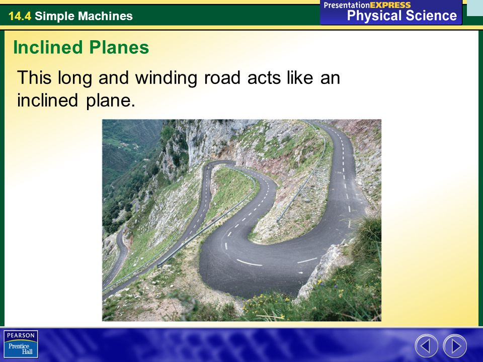 14.4 Simple Machines This long and winding road acts like an inclined plane. Inclined Planes