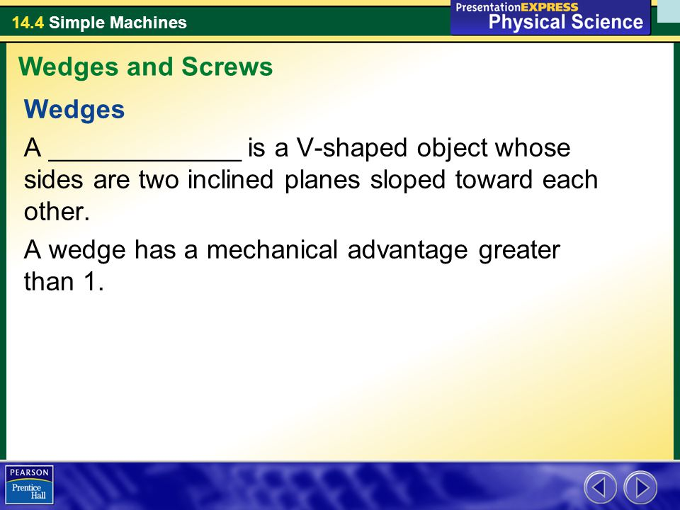 14.4 Simple Machines Wedges A _____________ is a V-shaped object whose sides are two inclined planes sloped toward each other. A wedge has a mechanica