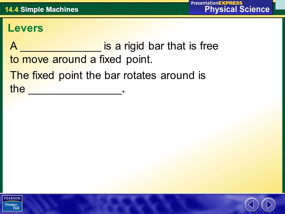 14.4 Simple Machines A _____________ is a rigid bar that is free to move around a fixed point. The fixed point the bar rotates around is the _________