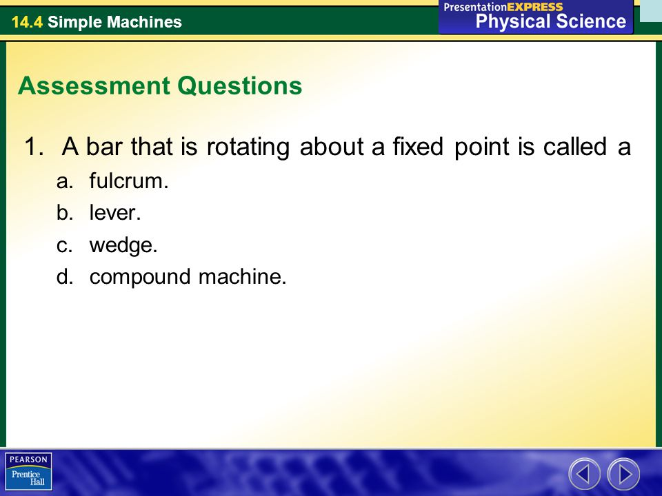 14.4 Simple Machines Assessment Questions 1.A bar that is rotating about a fixed point is called a a.fulcrum. b.lever. c.wedge. d.compound machine.