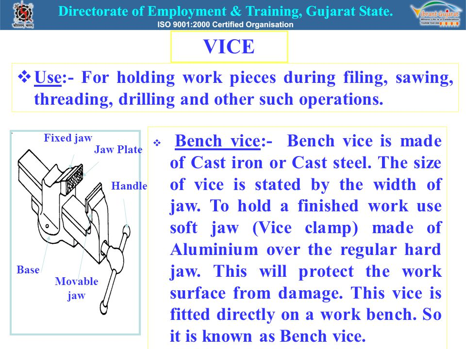 VICE  Use:- For holding work pieces during filing, sawing, threading, drilling and other such operations.  Bench vice:- Bench vice is made of Cast i