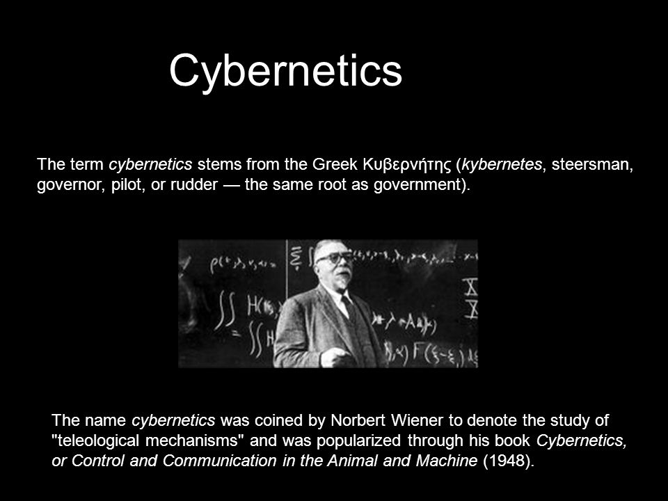 Cybernetics The name cybernetics was coined by Norbert Wiener to denote the study of teleological mechanisms and was popularized through his book Cybernetics, or Control and Communication in the Animal and Machine (1948).