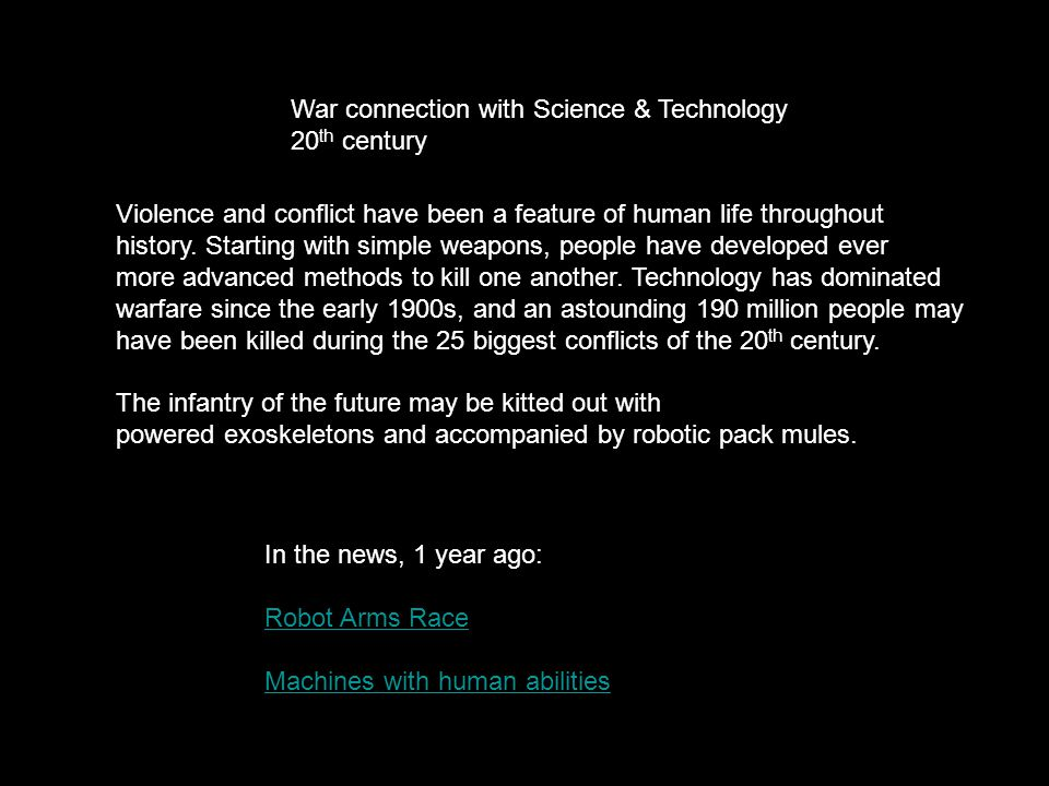 War connection with Science & Technology 20 th century In the news, 1 year ago: Robot Arms Race Machines with human abilities Violence and conflict have been a feature of human life throughout history.