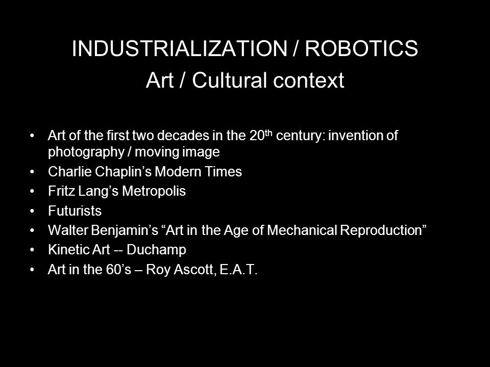INDUSTRIALIZATION / ROBOTICS Art / Cultural context Art of the first two decades in the 20 th century: invention of photography / moving image Charlie Chaplin's Modern Times Fritz Lang's Metropolis Futurists Walter Benjamin's Art in the Age of Mechanical Reproduction Kinetic Art -- Duchamp Art in the 60's – Roy Ascott, E.A.T.