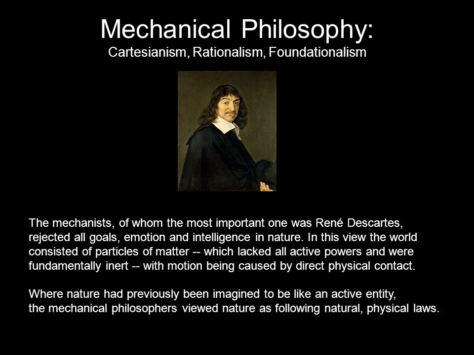 Mechanical Philosophy: Cartesianism, Rationalism, Foundationalism The mechanists, of whom the most important one was René Descartes, rejected all goals, emotion and intelligence in nature.