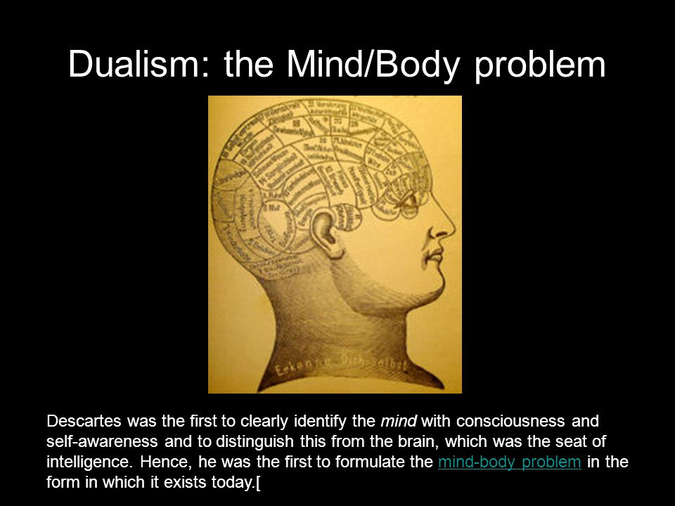 Dualism: the Mind/Body problem Descartes was the first to clearly identify the mind with consciousness and self-awareness and to distinguish this from the brain, which was the seat of intelligence.